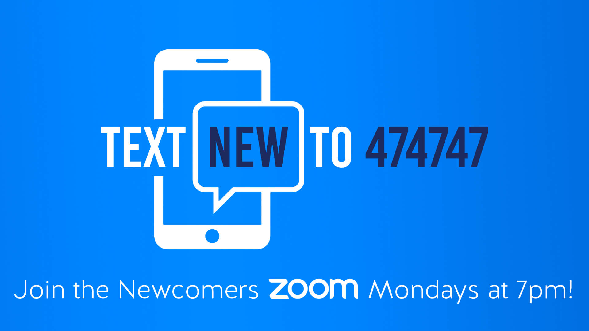 Text New to 474747 to join the Newcomers Zoom, Mondays at 7pm.